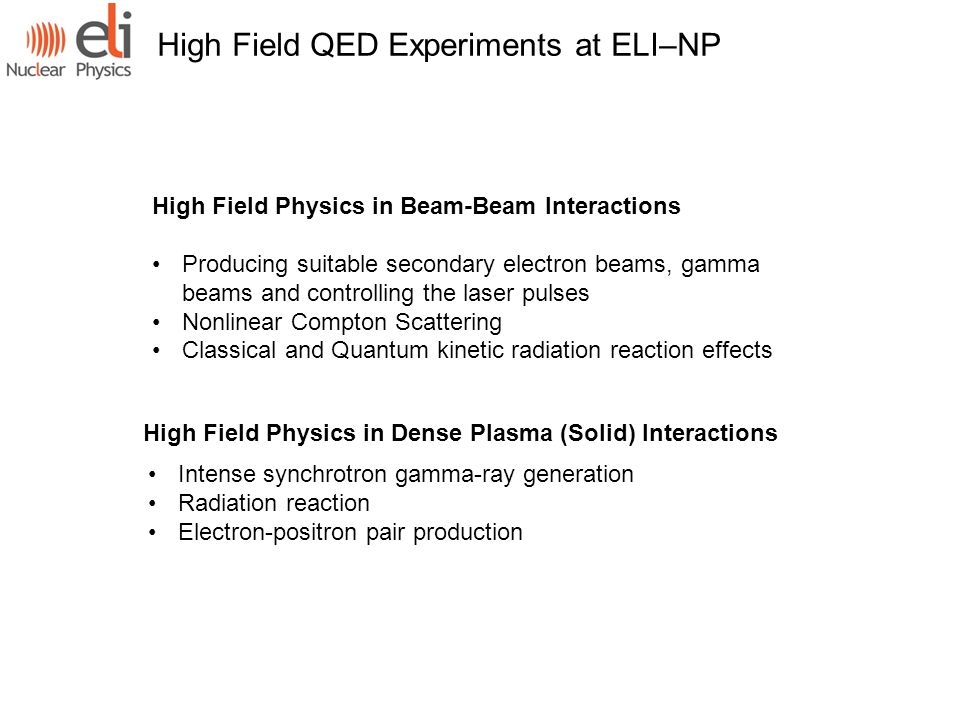 High Field QED Experiments at ELI–NP High Field Physics in Beam-Beam Interactions Producing suitable secondary electron beams, gamma beams and controlling the laser pulses Nonlinear Compton Scattering Classical and Quantum kinetic radiation reaction effects High Field Physics in Dense Plasma (Solid) Interactions Intense synchrotron gamma-ray generation Radiation reaction Electron-positron pair production