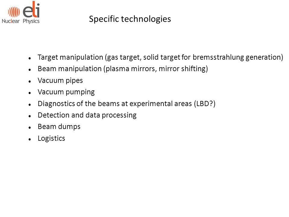 Specific technologies Target manipulation (gas target, solid target for bremsstrahlung generation) Beam manipulation (plasma mirrors, mirror shifting) Vacuum pipes Vacuum pumping Diagnostics of the beams at experimental areas (LBD ) Detection and data processing Beam dumps Logistics