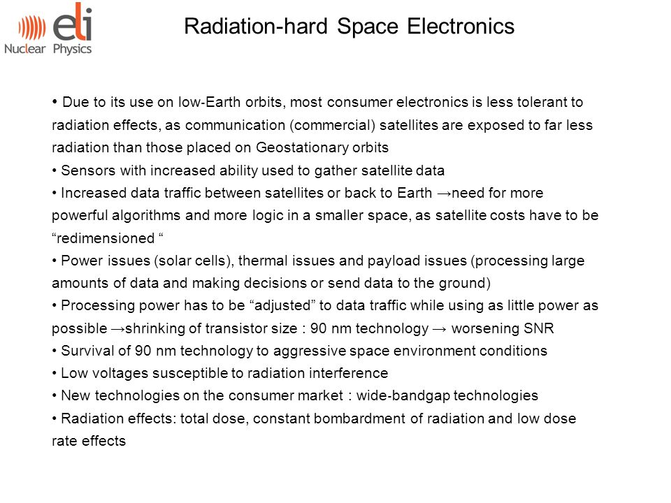 Due to its use on low ‐ Earth orbits, most consumer electronics is less tolerant to radiation effects, as communication (commercial) satellites are exposed to far less radiation than those placed on Geostationary orbits Sensors with increased ability used to gather satellite data Increased data traffic between satellites or back to Earth →need for more powerful algorithms and more logic in a smaller space, as satellite costs have to be redimensioned Power issues (solar cells), thermal issues and payload issues (processing large amounts of data and making decisions or send data to the ground) Processing power has to be adjusted to data traffic while using as little power as possible →shrinking of transistor size : 90 nm technology → worsening SNR Survival of 90 nm technology to aggressive space environment conditions Low voltages susceptible to radiation interference New technologies on the consumer market : wide ‐ bandgap technologies Radiation effects: total dose, constant bombardment of radiation and low dose rate effects Radiation-hard Space Electronics