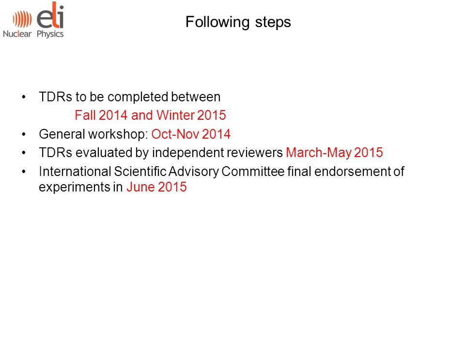 TDRs to be completed between Fall 2014 and Winter 2015 General workshop: Oct-Nov 2014 TDRs evaluated by independent reviewers March-May 2015 International Scientific Advisory Committee final endorsement of experiments in June 2015 Following steps