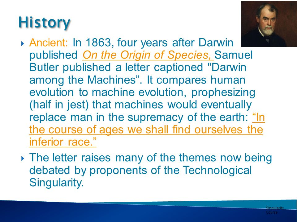 Singularity Course  Ancient: In 1863, four years after Darwin published On the Origin of Species, Samuel Butler published a letter captioned Darwin among the Machines .