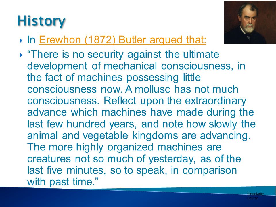 Singularity Course  In Erewhon (1872) Butler argued that:Erewhon (1872) Butler argued that:  There is no security against the ultimate development of mechanical consciousness, in the fact of machines possessing little consciousness now.