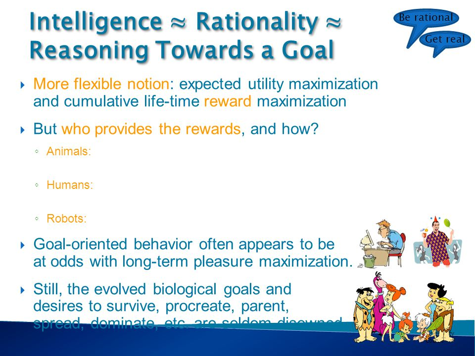 Singularity Course Intelligence ≈ Rationality ≈ Reasoning Towards a Goal  More flexible notion: expected utility maximization and cumulative life-time reward maximization  But who provides the rewards, and how.