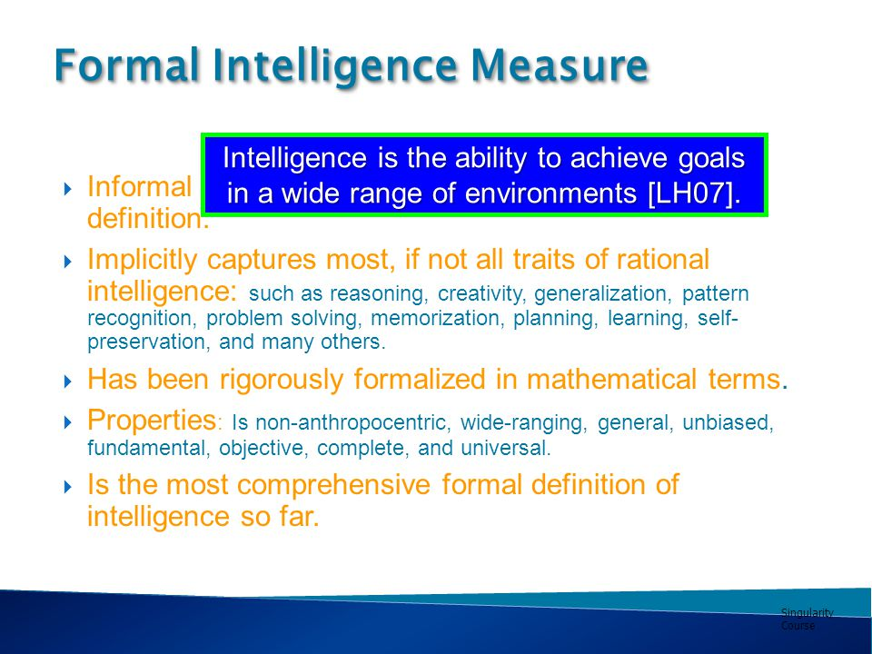 Singularity Course Formal Intelligence Measure  Informal definition:  Implicitly captures most, if not all traits of rational intelligence: such as reasoning, creativity, generalization, pattern recognition, problem solving, memorization, planning, learning, self- preservation, and many others.