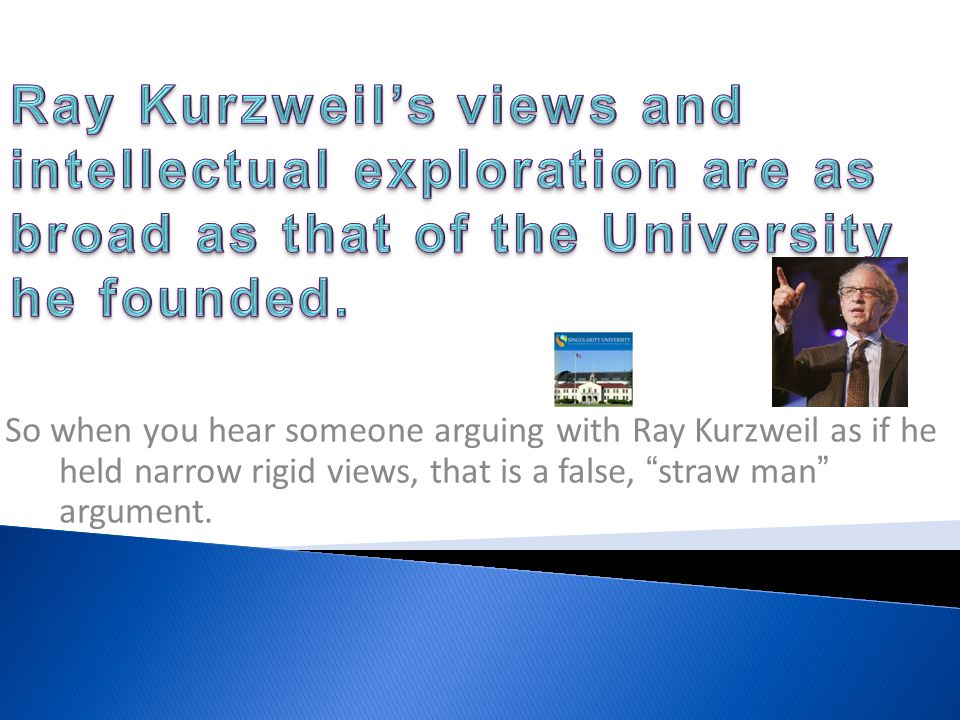 So when you hear someone arguing with Ray Kurzweil as if he held narrow rigid views, that is a false, straw man argument.