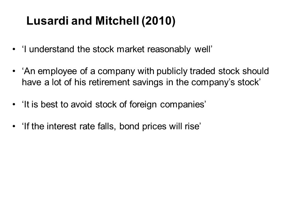 Lusardi and Mitchell (2010) 'I understand the stock market reasonably well' 'An employee of a company with publicly traded stock should have a lot of his retirement savings in the company's stock' 'It is best to avoid stock of foreign companies' 'If the interest rate falls, bond prices will rise'