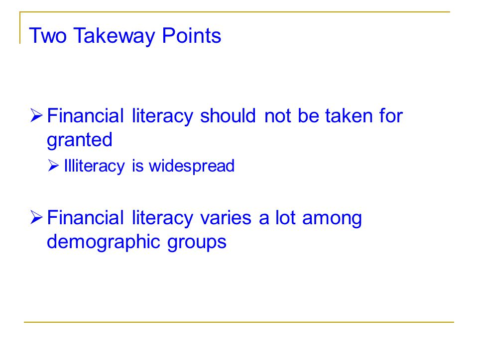 Two Takeway Points  Financial literacy should not be taken for granted  Illiteracy is widespread  Financial literacy varies a lot among demographic groups