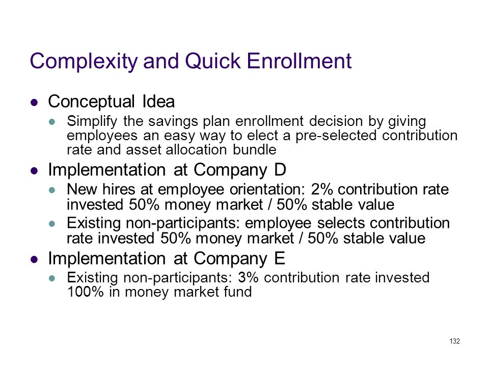 132 Complexity and Quick Enrollment Conceptual Idea Simplify the savings plan enrollment decision by giving employees an easy way to elect a pre-selected contribution rate and asset allocation bundle Implementation at Company D New hires at employee orientation: 2% contribution rate invested 50% money market / 50% stable value Existing non-participants: employee selects contribution rate invested 50% money market / 50% stable value Implementation at Company E Existing non-participants: 3% contribution rate invested 100% in money market fund