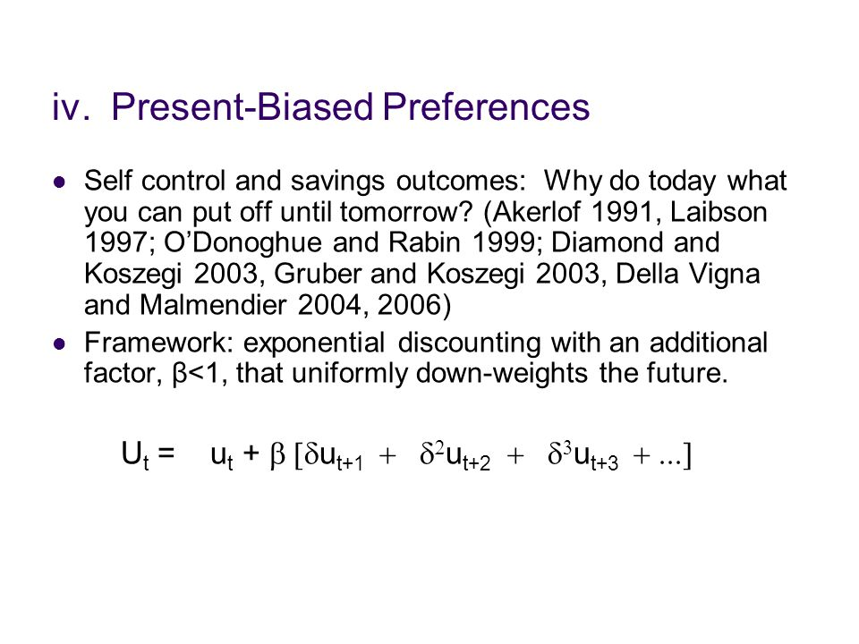 iv. Present-Biased Preferences Self control and savings outcomes: Why do today what you can put off until tomorrow? (Akerlof 1991, Laibson 1997; O'Don