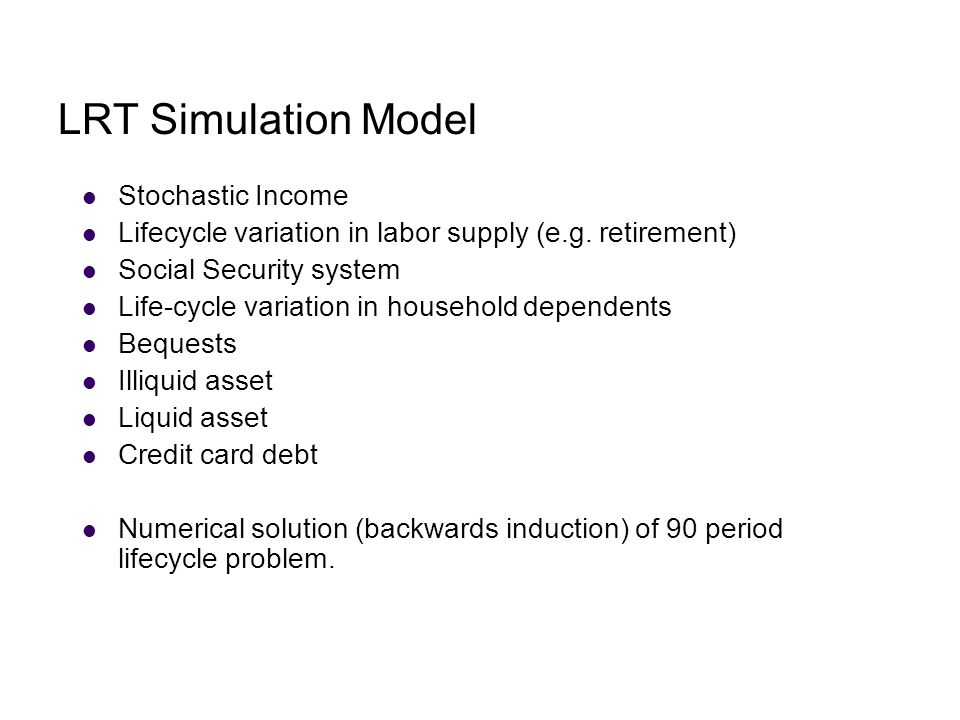 LRT Simulation Model Stochastic Income Lifecycle variation in labor supply (e.g. retirement) Social Security system Life-cycle variation in household