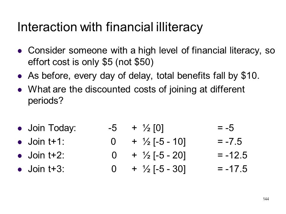 144 Interaction with financial illiteracy Consider someone with a high level of financial literacy, so effort cost is only $5 (not $50) As before, eve