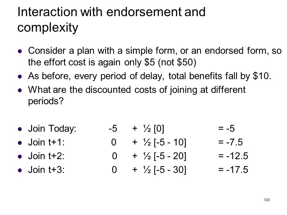 145 Interaction with endorsement and complexity Consider a plan with a simple form, or an endorsed form, so the effort cost is again only $5 (not $50)