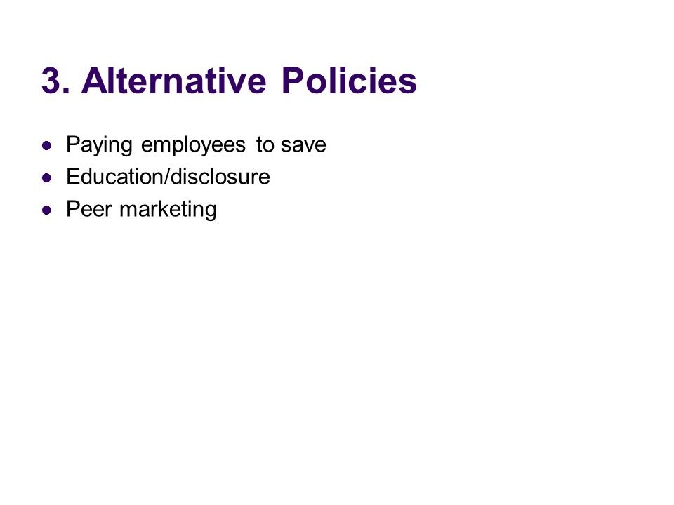 3. Alternative Policies Paying employees to save Education/disclosure Peer marketing