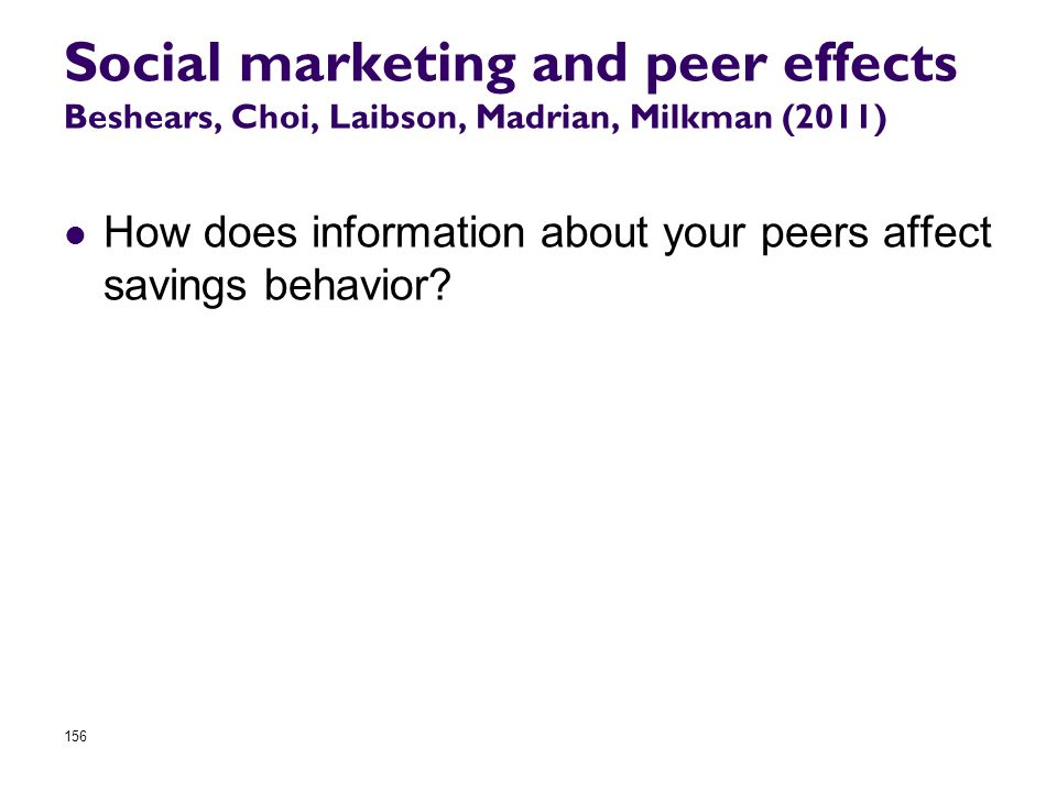 How does information about your peers affect savings behavior? 156 Social marketing and peer effects Beshears, Choi, Laibson, Madrian, Milkman (2011)