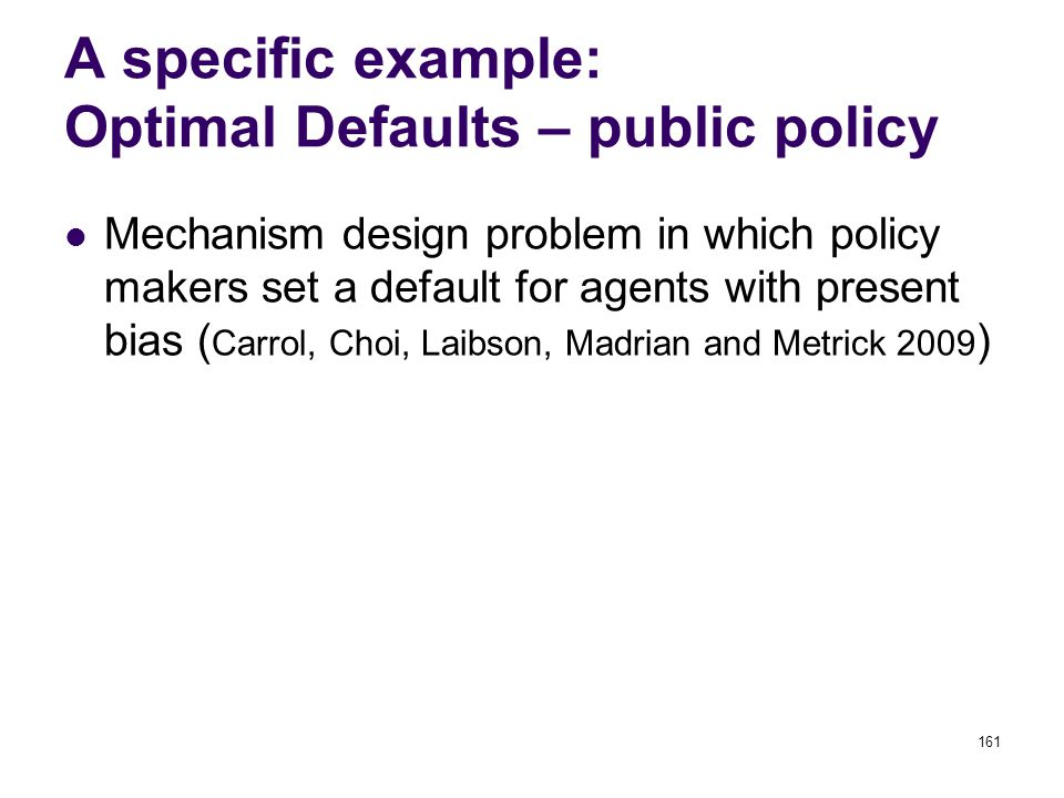 161 A specific example: Optimal Defaults – public policy Mechanism design problem in which policy makers set a default for agents with present bias ( Carrol, Choi, Laibson, Madrian and Metrick 2009 )