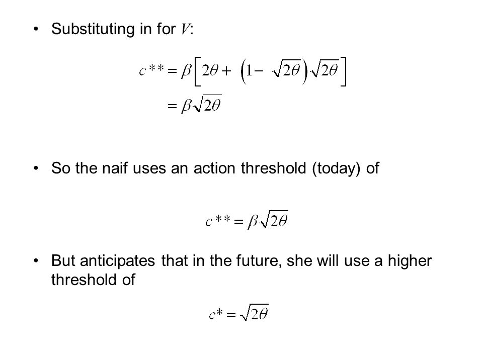 Substituting in for V : So the naif uses an action threshold (today) of But anticipates that in the future, she will use a higher threshold of
