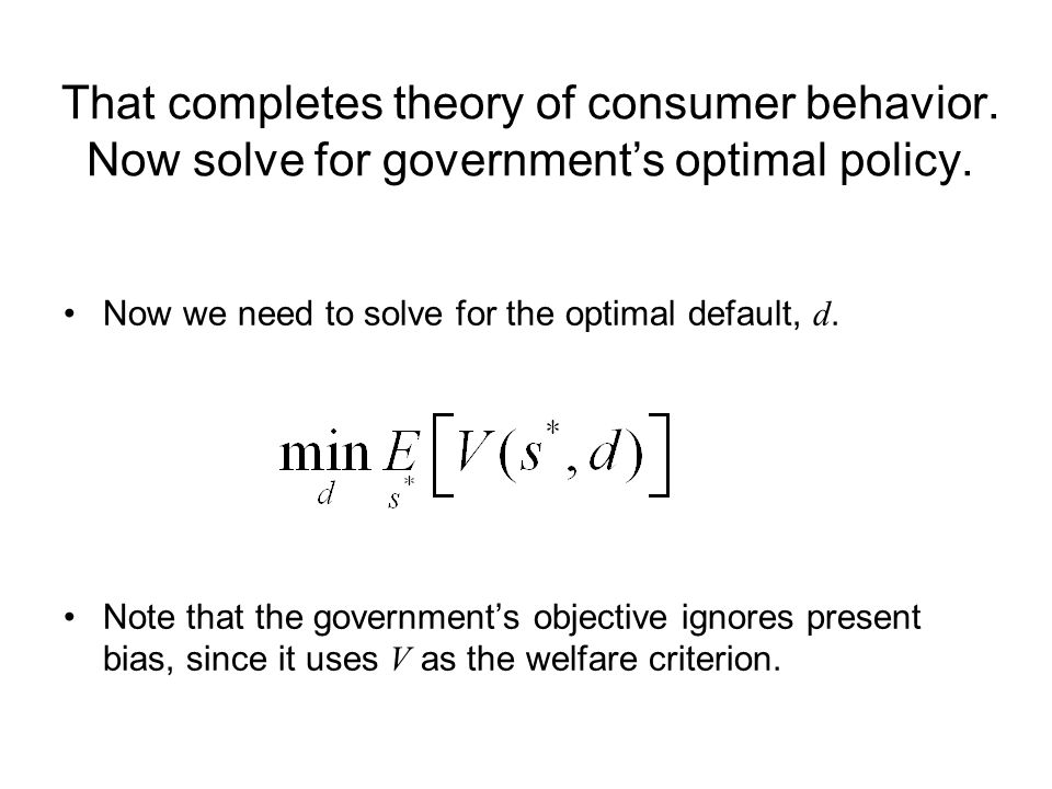 That completes theory of consumer behavior. Now solve for government's optimal policy. Now we need to solve for the optimal default, d. Note that the