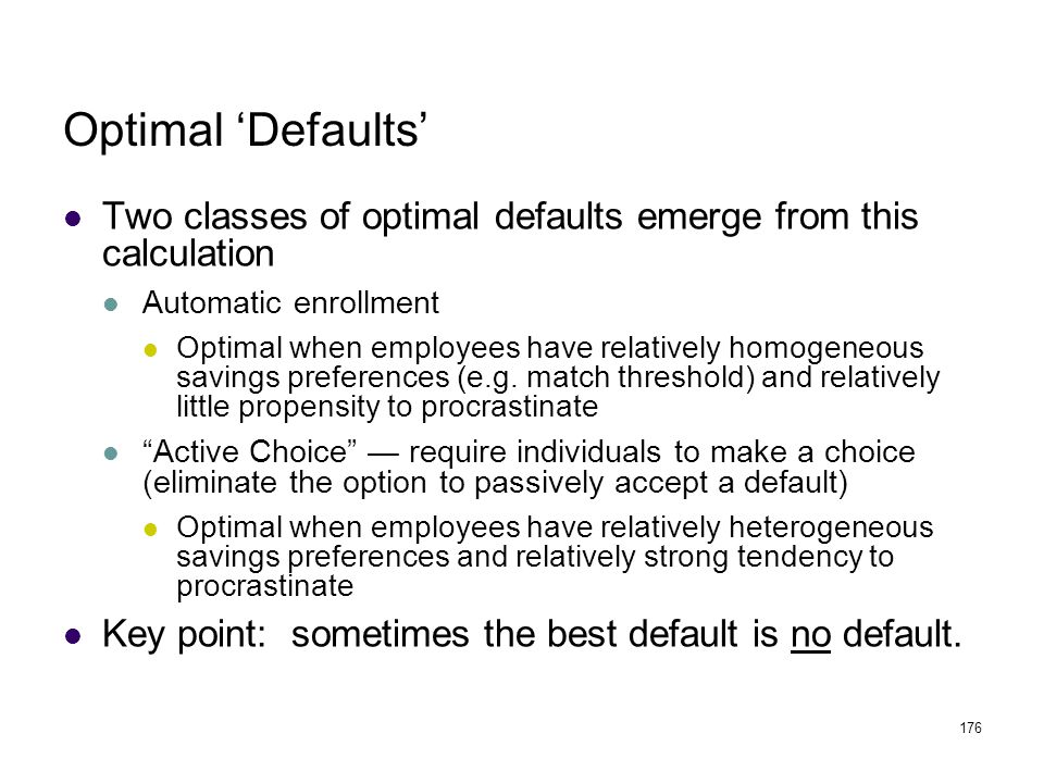 176 Optimal 'Defaults' Two classes of optimal defaults emerge from this calculation Automatic enrollment Optimal when employees have relatively homoge