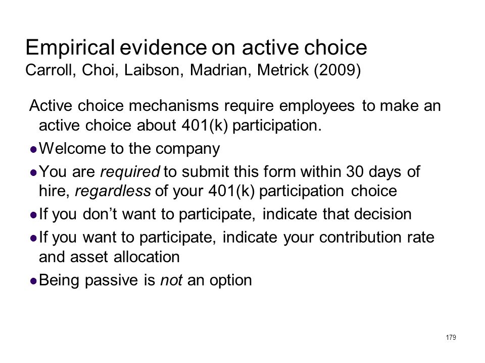 179 Empirical evidence on active choice Carroll, Choi, Laibson, Madrian, Metrick (2009) Active choice mechanisms require employees to make an active choice about 401(k) participation.