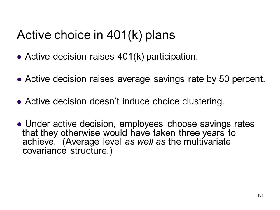 181 Active choice in 401(k) plans Active decision raises 401(k) participation. Active decision raises average savings rate by 50 percent. Active decis