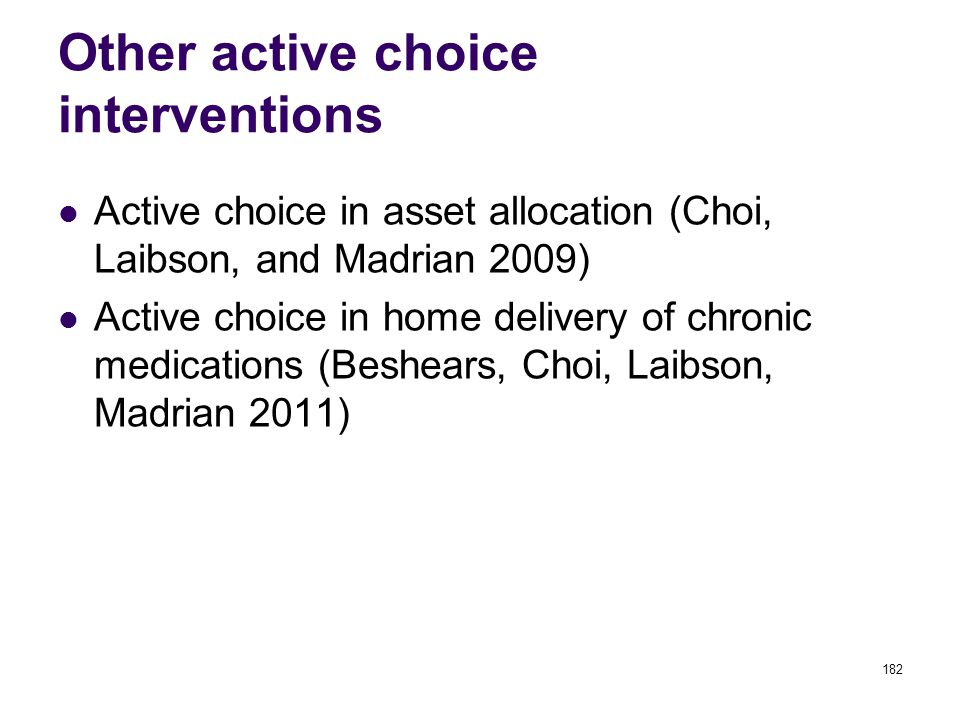 Other active choice interventions Active choice in asset allocation (Choi, Laibson, and Madrian 2009) Active choice in home delivery of chronic medications (Beshears, Choi, Laibson, Madrian 2011) 182
