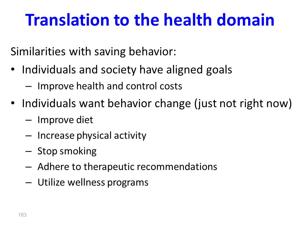 183 Translation to the health domain Similarities with saving behavior: Individuals and society have aligned goals – Improve health and control costs Individuals want behavior change (just not right now) – Improve diet – Increase physical activity – Stop smoking – Adhere to therapeutic recommendations – Utilize wellness programs