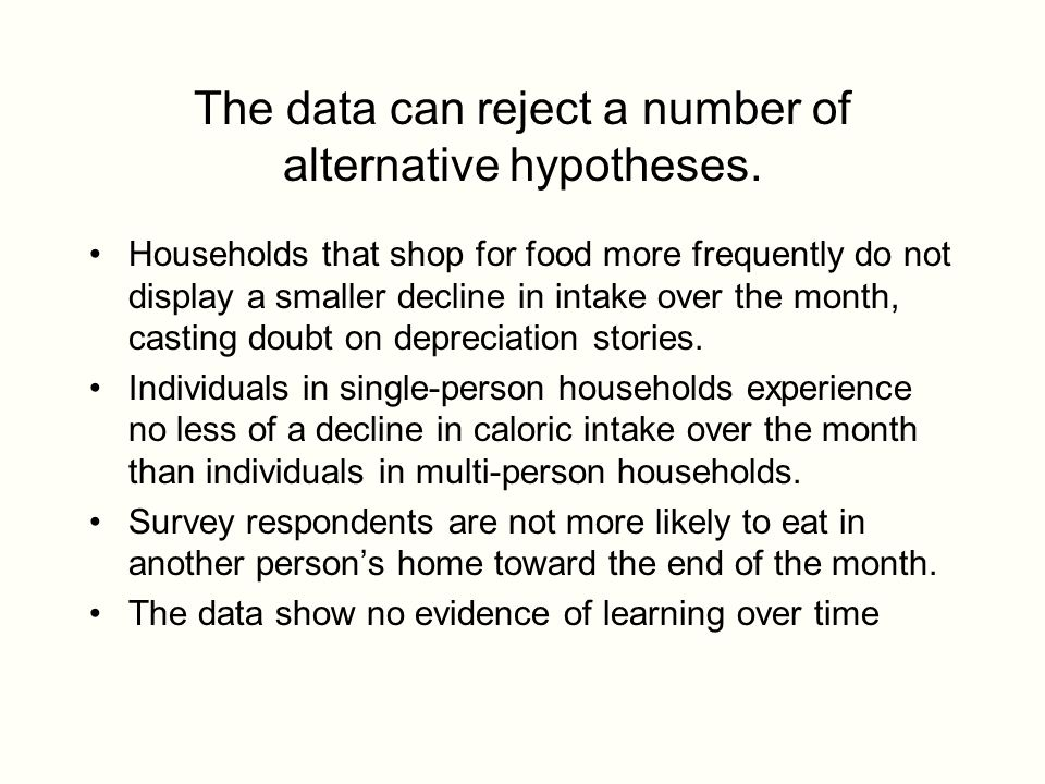 The data can reject a number of alternative hypotheses. Households that shop for food more frequently do not display a smaller decline in intake over