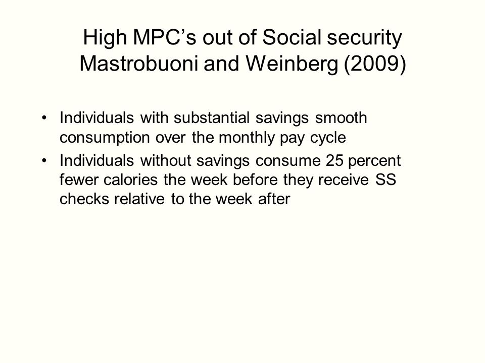 High MPC's out of Social security Mastrobuoni and Weinberg (2009) Individuals with substantial savings smooth consumption over the monthly pay cycle Individuals without savings consume 25 percent fewer calories the week before they receive SS checks relative to the week after