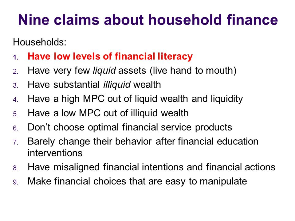 Nine claims about household finance Households: 1. Have low levels of financial literacy 2. Have very few liquid assets (live hand to mouth) 3. Have s