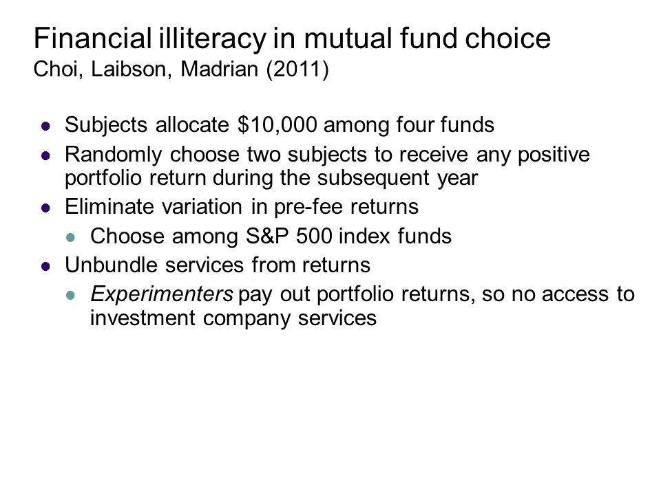 Subjects allocate $10,000 among four funds Randomly choose two subjects to receive any positive portfolio return during the subsequent year Eliminate variation in pre-fee returns Choose among S&P 500 index funds Unbundle services from returns Experimenters pay out portfolio returns, so no access to investment company services Financial illiteracy in mutual fund choice Choi, Laibson, Madrian (2011)