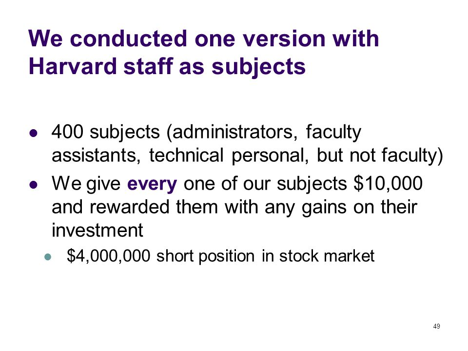 49 We conducted one version with Harvard staff as subjects 400 subjects (administrators, faculty assistants, technical personal, but not faculty) We give every one of our subjects $10,000 and rewarded them with any gains on their investment $4,000,000 short position in stock market