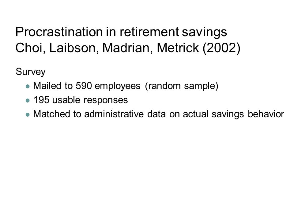 Procrastination in retirement savings Choi, Laibson, Madrian, Metrick (2002) Survey Mailed to 590 employees (random sample) 195 usable responses Matched to administrative data on actual savings behavior