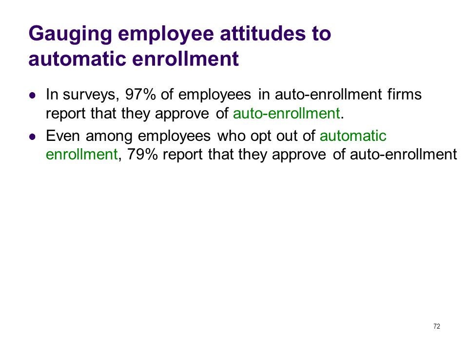 72 Gauging employee attitudes to automatic enrollment In surveys, 97% of employees in auto-enrollment firms report that they approve of auto-enrollmen