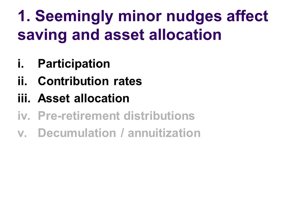 1. Seemingly minor nudges affect saving and asset allocation i. Participation ii. Contribution rates iii. Asset allocation iv. Pre-retirement distribu