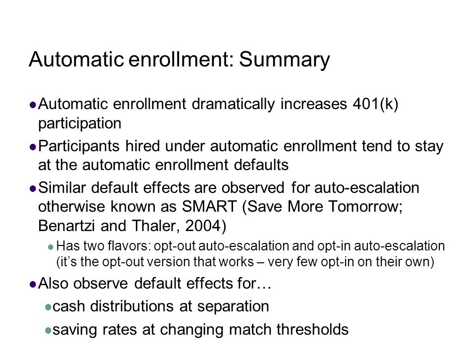 Automatic enrollment: Summary Automatic enrollment dramatically increases 401(k) participation Participants hired under automatic enrollment tend to s