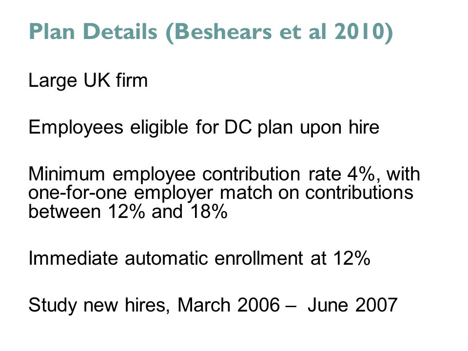 Plan Details (Beshears et al 2010) Large UK firm Employees eligible for DC plan upon hire Minimum employee contribution rate 4%, with one-for-one employer match on contributions between 12% and 18% Immediate automatic enrollment at 12% Study new hires, March 2006 – June 2007