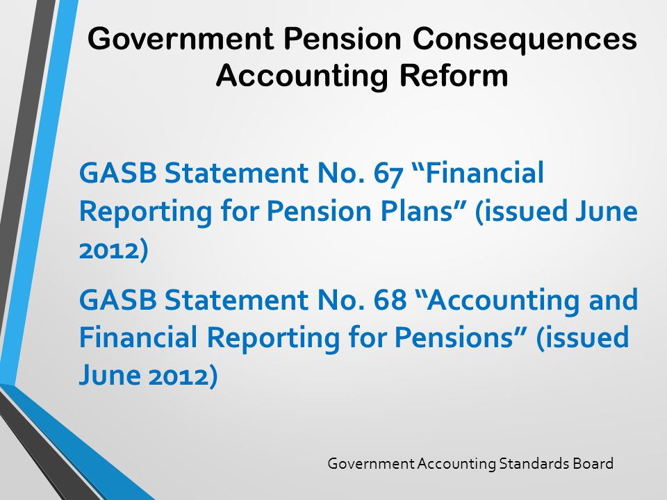 "Government Pension Consequences Accounting Reform GASB Statement No. 67 ""Financial Reporting for Pension Plans"" (issued June 2012) GASB Statement No."