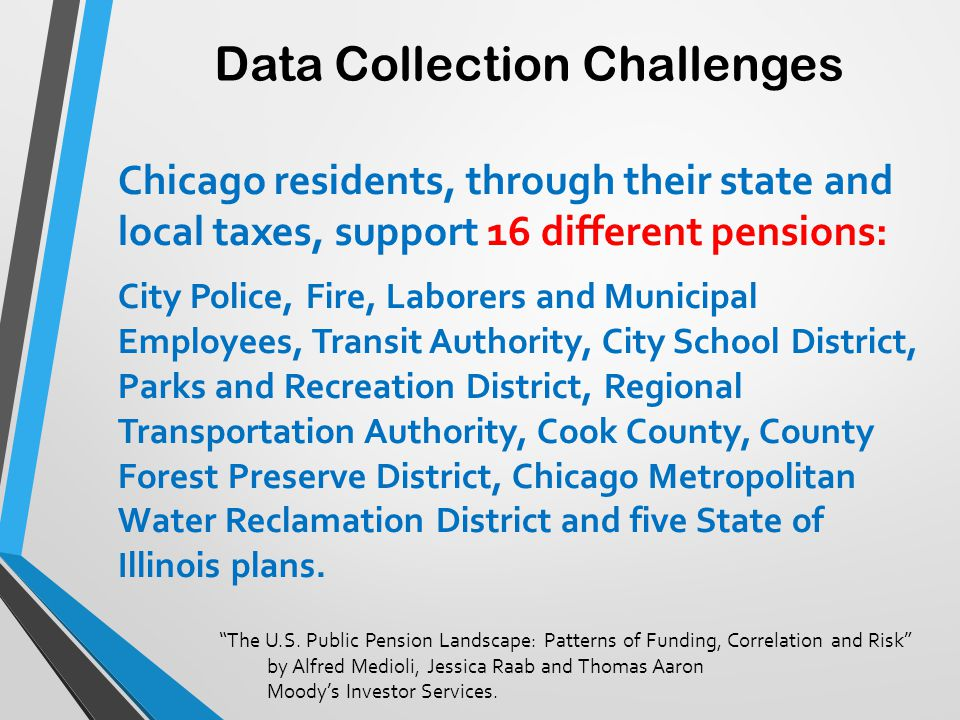 Data Collection Challenges Chicago residents, through their state and local taxes, support 16 different pensions: City Police, Fire, Laborers and Muni
