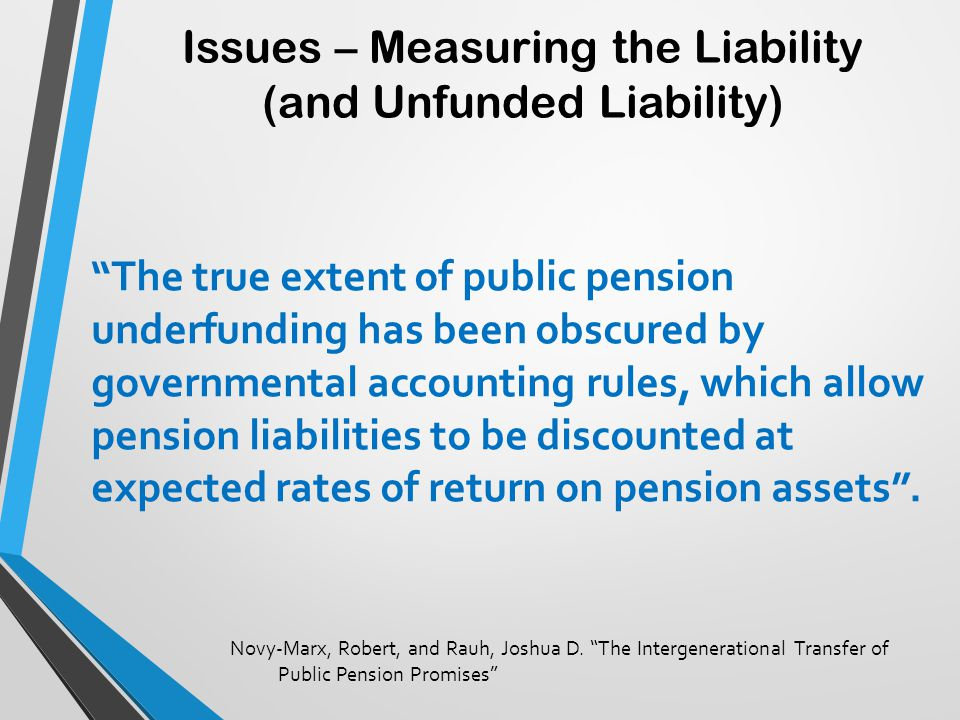 "Issues – Measuring the Liability (and Unfunded Liability) ""The true extent of public pension underfunding has been obscured by governmental accounting"