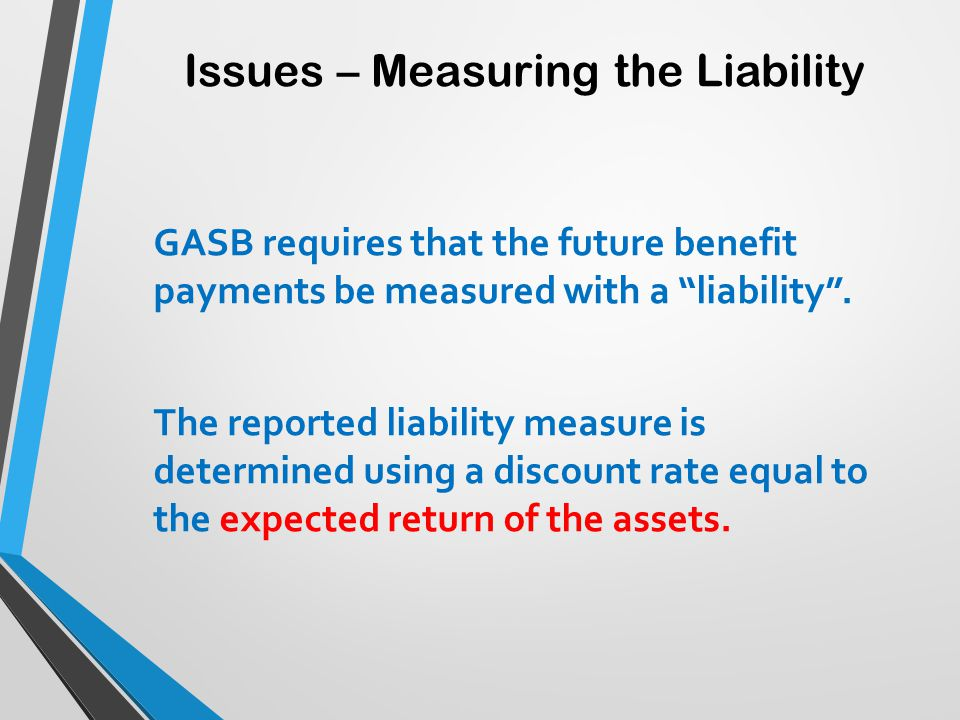 "Issues – Measuring the Liability GASB requires that the future benefit payments be measured with a ""liability"". The reported liability measure is dete"