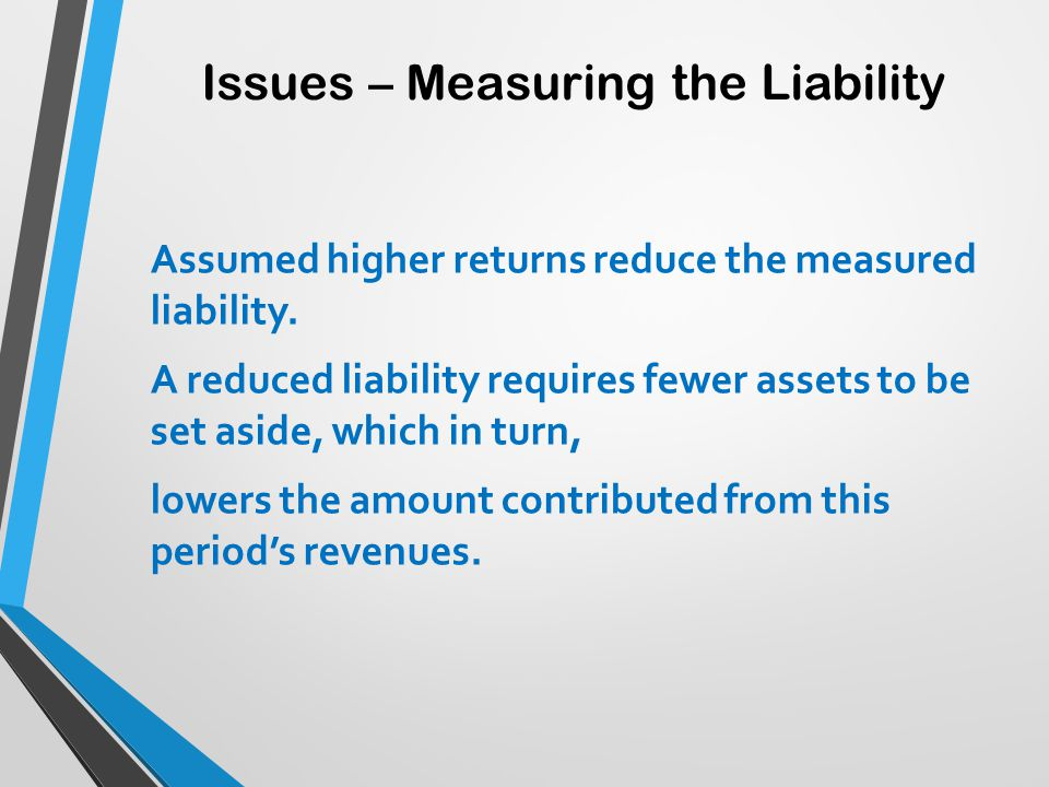 Issues – Measuring the Liability Assumed higher returns reduce the measured liability. A reduced liability requires fewer assets to be set aside, whic