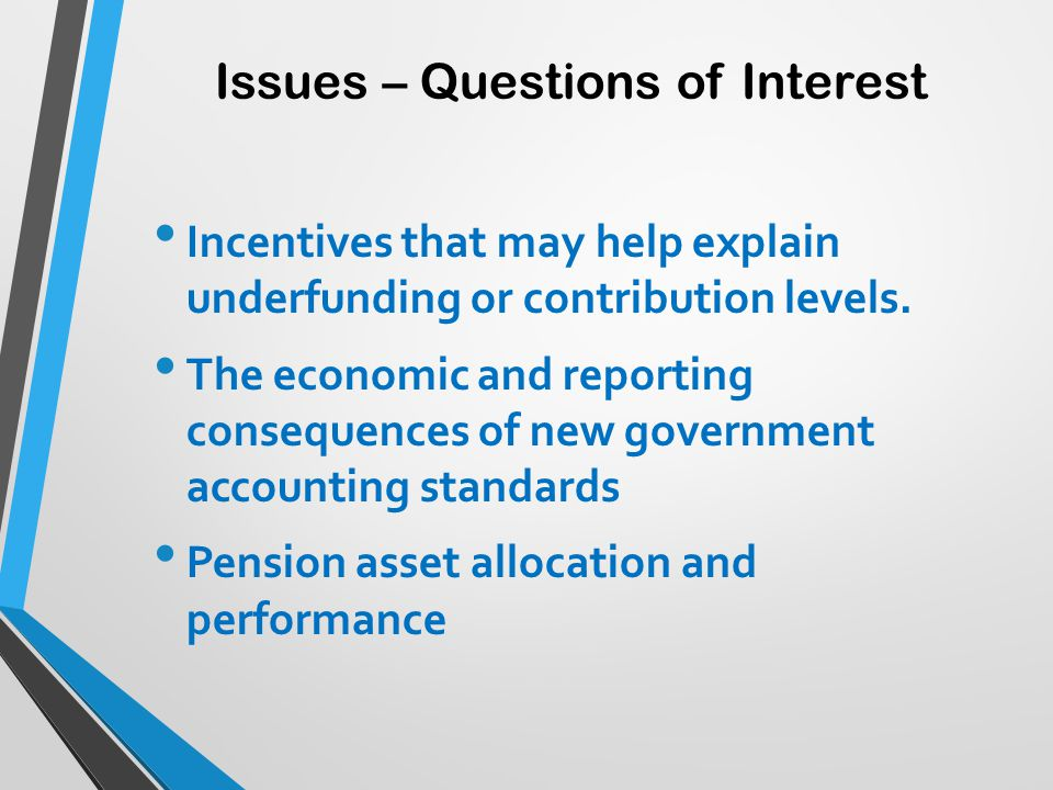 Issues – Questions of Interest Incentives that may help explain underfunding or contribution levels. The economic and reporting consequences of new go