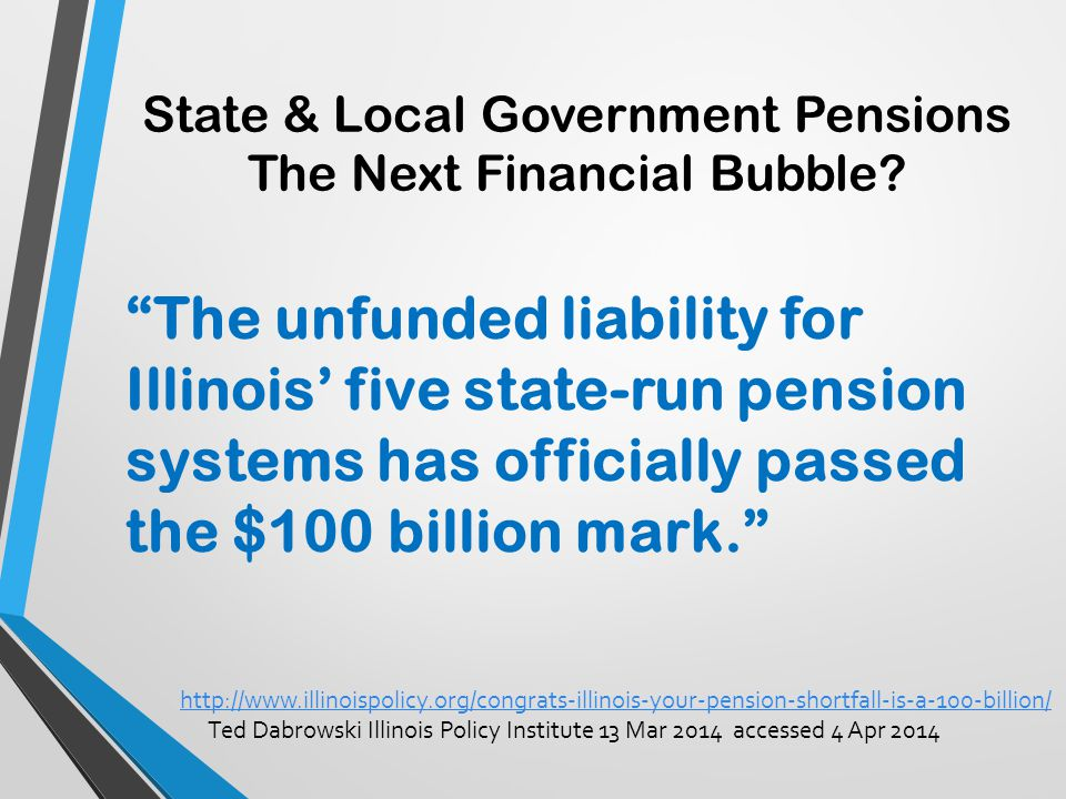 "State & Local Government Pensions The Next Financial Bubble? ""The unfunded liability for Illinois' five state-run pension systems has officially passe"