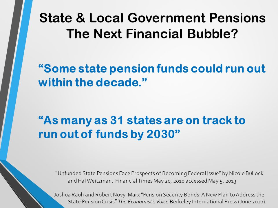 "State & Local Government Pensions The Next Financial Bubble? ""Some state pension funds could run out within the decade."" ""As many as 31 states are on"