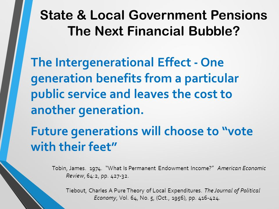 State & Local Government Pensions The Next Financial Bubble? The Intergenerational Effect - One generation benefits from a particular public service a