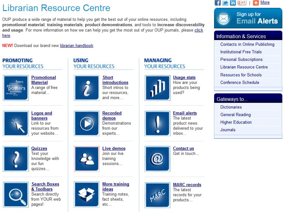 Librarian Resource Centre www.oup.com/uk/academic/online/librarians Tool to help to build - awareness of OUP's contents -promote usage to your library users -additional training support for librarians