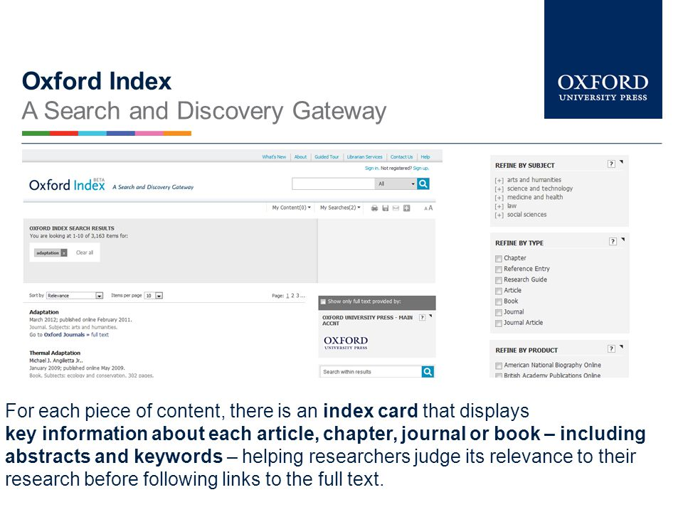 Oxford Index A Search and Discovery Gateway Oxford Index - a free search and discovery tool from OUP, designed to help researchers by providing a single, convenient search portal for trusted scholarship from Oxford and our partners and point them to the most relevant related materials – from journal articles to scholarly monographs.