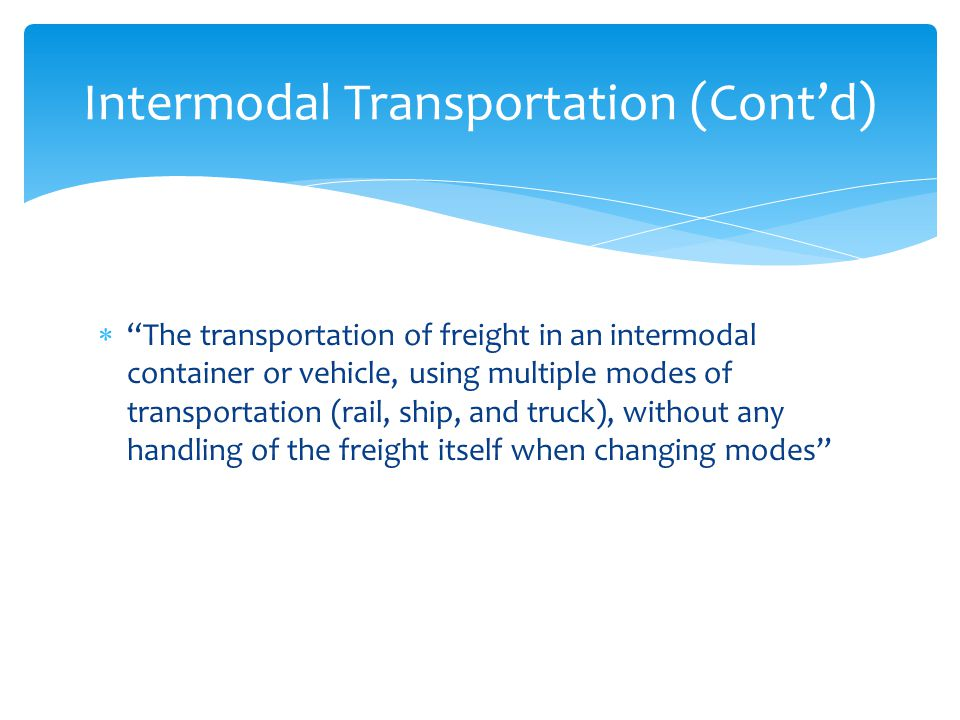 " ""The transportation of freight in an intermodal container or vehicle, using multiple modes of transportation (rail, ship, and truck), without any ha"