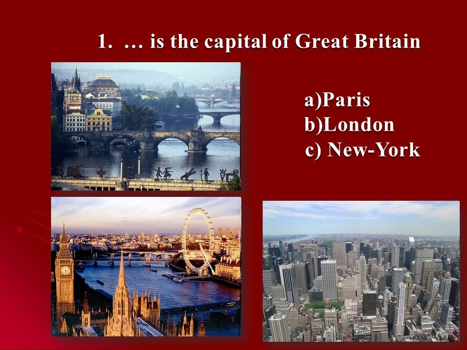 1.… is the capital of Great Britain a)Paris b)London c) New-York