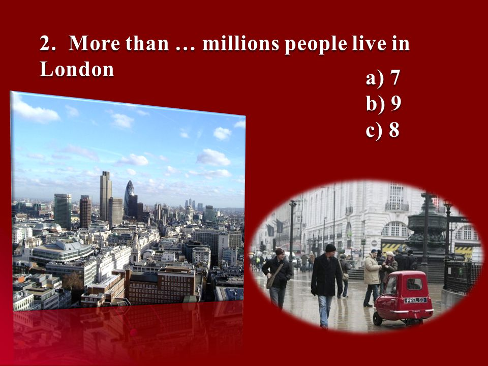 2. More than … millions people live in London a) 7 b) 9 c) 8